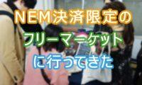 【NEM/XEM】仮想通貨ネムしか使えないフリマ「nemket 入谷」にリップラーが行ってきた!
